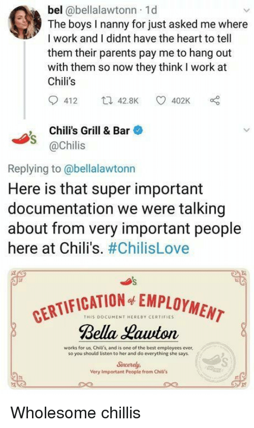 cation: bel @bellalawtonn 1d  The boys I nanny for just asked me where  I work and I didnt have the heart to tell  them their parents pay me to hang out  with them so now they think I work at  Chili's  412 42.8K 402K  , Chili's Grill & Bar  @Chilis  Replying to@bellalawtonn  Here is that super important  documentation we were talking  about from very important people  here at Chili's. #ChilisLove  CATION EMPLOYMENT  THIS DOCUMENT HEREBY CERTIFIES  Rella auton  works for us, Chili's, and is one of the best employees ever  so you should listen to her and do everything she says  Sincerely  Very Important Peopie from Chili's Wholesome chillis
