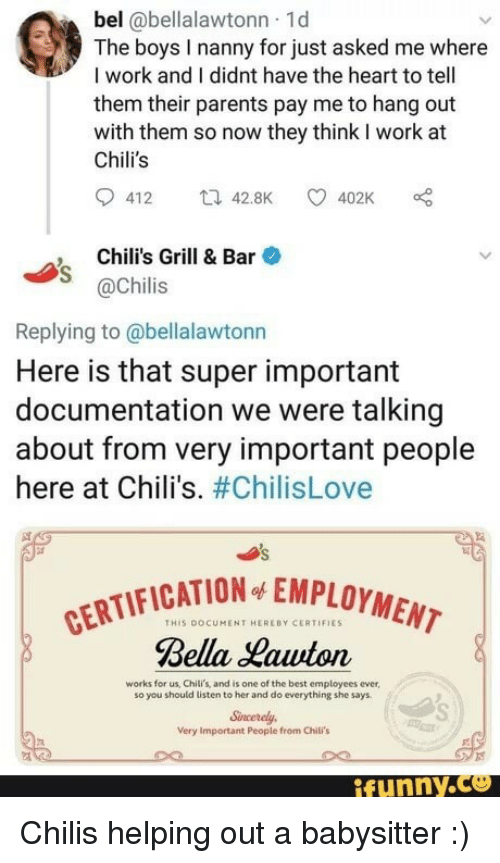 nanny: bel @bellalawtonn 1d  The boys I nanny for just asked me where  I work and I didnt have the heart to tell  them their parents pay me to hang out  with them so now they think I work at  Chili's  412 42.8K 402K  Chili's Grill & Bar  @Chilis  Replying to @bellalawtonn  Here is that super important  documentation we were talking  about from very important people  here at Chili's. #ChilisLove  CATION EMPLOYMENT  THIS DOCUMENT HEREBY CERTIFIES  Bella Hawton  works for us, Chili's, and is one of the best employees ever  so you should listen to her and do everything she says  Sncerely  Very Important People from Chili's  ifunny.ce Chilis helping out a babysitter :)