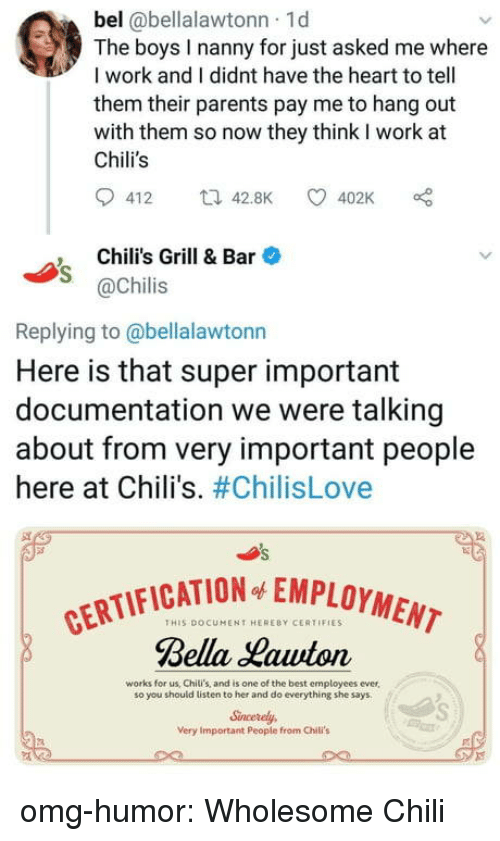 Chilis, Omg, and Parents: bel @bellalawtonn 1d  The boys I nanny for just asked me where  I work and I didnt have the heart to tell  them their parents pay me to hang out  with them so now they think I work at  Chili's  412 t42.8K 402K  Chili's Grill & Bar  @Chilis  Replying to @bellalawtonn  Here is that super important  documentation we were talking  about from very important people  here at Chili's. #ChilisLove  CATION EMPLOYMENT  THIS DOCUMENT HERERY CERTIFIES  Bella Hawton  works for us, Chili's, and is one of the best employees ever,  so you should listen to her and do everything she says  Sncerely  Very Important People from Chili's omg-humor:  Wholesome Chili