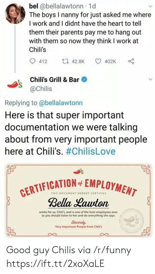 Chilis, Funny, and Parents: bel @bellalawtonn 1d  The boys I nanny for just asked me where  I work and I didnt have the heart to tell  them their parents pay me to hang out  with them so now they think I work at  Chili's  412 42.8K 402K  , Chili's Grill & Bar  @Chilis  Replying to@bellalawtonn  Here is that super important  documentation we were talking  about from very important people  here at Chili's. #ChilisLove  CATION EMPLOYMENT  THIS DOCUMENT HEREBY CERTIFIES  Bella Hawton  works for us, Chili's, and is one of the best employees ever,  so you should listen to her and do everything she says  Sincerely,  Very Important People from Chili's Good guy Chilis via /r/funny https://ift.tt/2xoXaLE