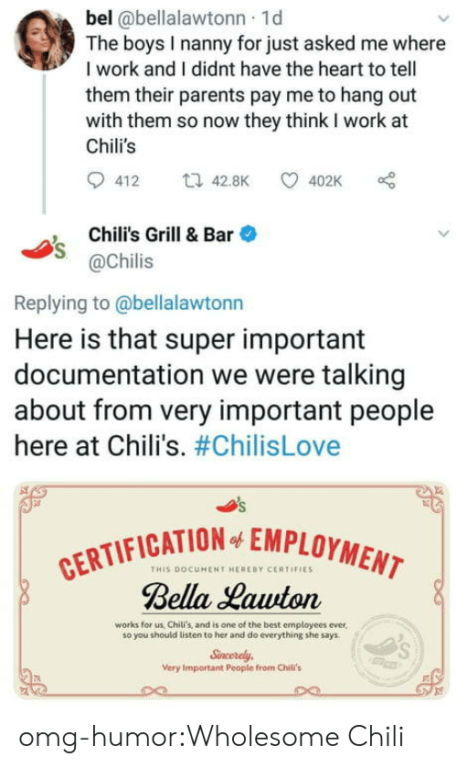 nanny: bel @bellalawtonn 1d  The boys I nanny for just asked me where  I work and I didnt have the heart to tell  them their parents pay me to hang out  with them so now they think I work at  Chili's  412 t42.8K 402K  Chili's Grill & Bar  @Chilis  Replying to @bellalawtonn  Here is that super important  documentation we were talking  about from very important people  here at Chili's. #ChilisLove  CATION EMPLOYMENT  THIS DOCUMENT HERERY CERTIFIES  Bella Hawton  works for us, Chili's, and is one of the best employees ever,  so you should listen to her and do everything she says  Sncerely  Very Important People from Chili's omg-humor:Wholesome Chili