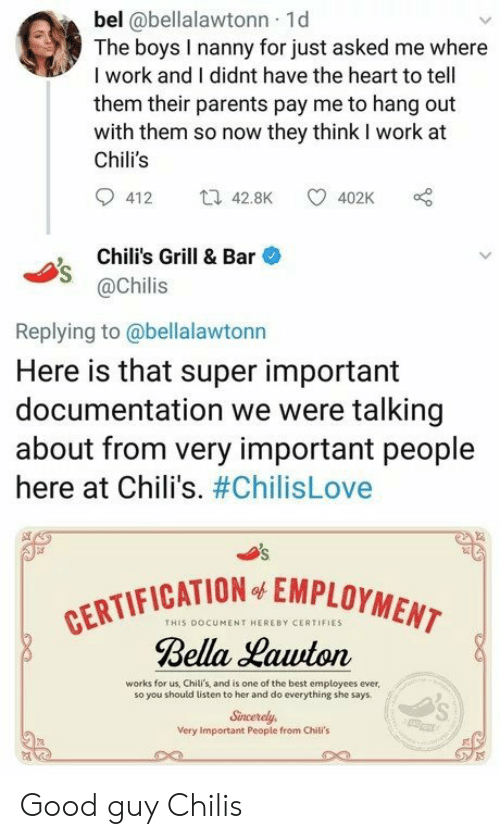 cation: bel @bellalawtonn 1d  The boys I nanny for just asked me where  I work and I didnt have the heart to tell  them their parents pay me to hang out  with them so now they think I work at  Chili's  412 42.8K 402K  , Chili's Grill & Bar  @Chilis  Replying to@bellalawtonn  Here is that super important  documentation we were talking  about from very important people  here at Chili's. #ChilisLove  CATION EMPLOYMENT  THIS DOCUMENT HEREBY CERTIFIES  Bella Hawton  works for us, Chili's, and is one of the best employees ever,  so you should listen to her and do everything she says  Sincerely,  Very Important People from Chili's Good guy Chilis