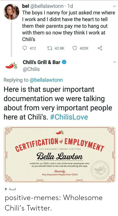 nanny: bel @bellalawtonn 1d  The boys I nanny for just asked me where  I work and I didnt have the heart to tell  them their parents pay me to hang out  with them so now they think I work at  Chili's  412 4.8K  402K o  Chili's Grill & Bar  @Chilis  Replying to @bellalawtonn  Here is that super important  documentation we were talking  about from very important people  here at Chili's. #ChilisLove  FICATION EMPLOYMEN  THIS DOCUMENT HEREBY CERTIFIES  Bella Lauuton  works for us, Chili's, and is one of the best employees ever,  so you should listen to her and do everything she says  Sincerely,  Very Important People from Chili's positive-memes:  Wholesome Chili's Twitter.