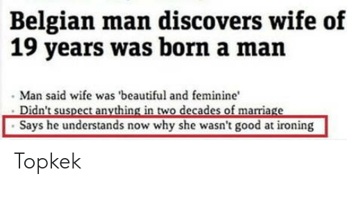 ironing: Belgian man discovers wife of  19 years was born a man  Man said wife was 'beautiful and feminine  Says he understands now why she wasn't good at ironing Topkek