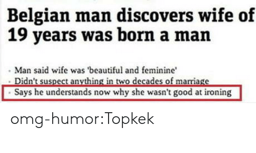 ironing: Belgian man discovers wife of  19 years was born a man  Man said wife was 'beautiful and feminine  Says he understands now why she wasn't good at ironing omg-humor:Topkek