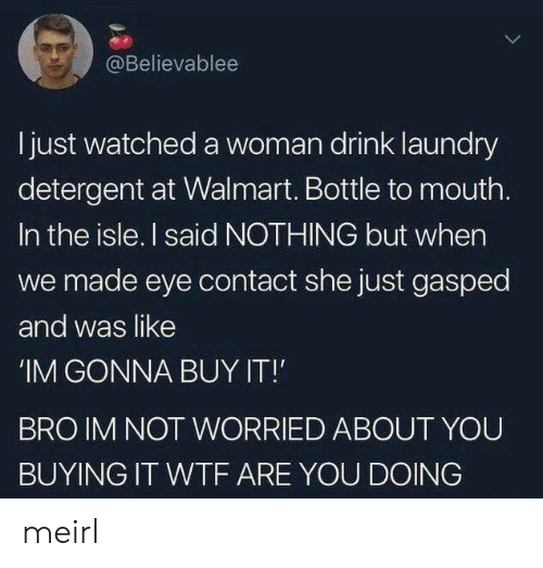 Laundry, Walmart, and Wtf: @Believablee  Ijust watched a woman drink laundry  detergent at Walmart. Bottle to mouth.  In the isle. I said NOTHING but when  we made eye contact she just gasped  and was like  'IM GONNA BUY IT!  BRO IM NOT WORRIED ABOUT YOU  BUYING IT WTF ARE YOU DOING meirl