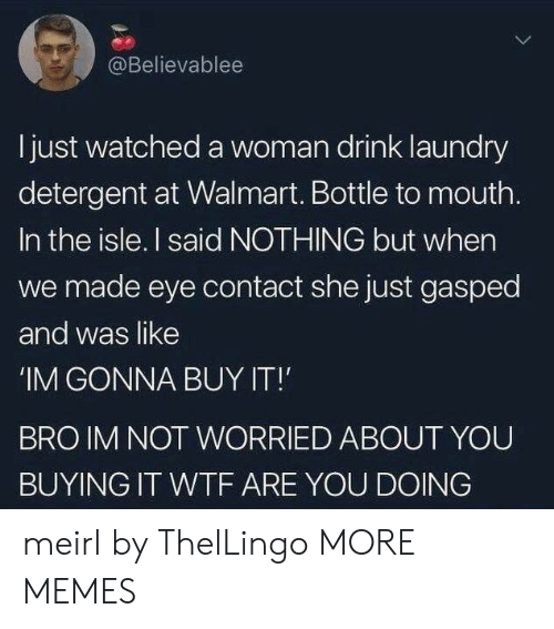 Dank, Laundry, and Memes: @Believablee  Ijust watched a woman drink laundry  detergent at Walmart. Bottle to mouth.  In the isle. I said NOTHING but when  we made eye contact she just gasped  and was like  'IM GONNA BUY IT!  BRO IM NOT WORRIED ABOUT YOU  BUYING IT WTF ARE YOU DOING meirl by ThelLingo MORE MEMES