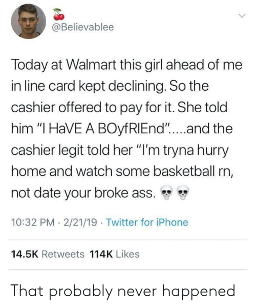 """Ass, Basketball, and Iphone: @Believablee  Today at Walmart this girl ahead of me  in line card kept declining. So the  cashier offered to pay for it. She told  him """"I HaVE A BOyfRIEnd""""...and the  cashier legit told her """"I'm tryna hurry  home and watch some basketball rn,  not date your broke ass. """"  10:32 PM 2/21/19 Twitter for iPhone  14.5K Retweets 114K Likes That probably never happened"""