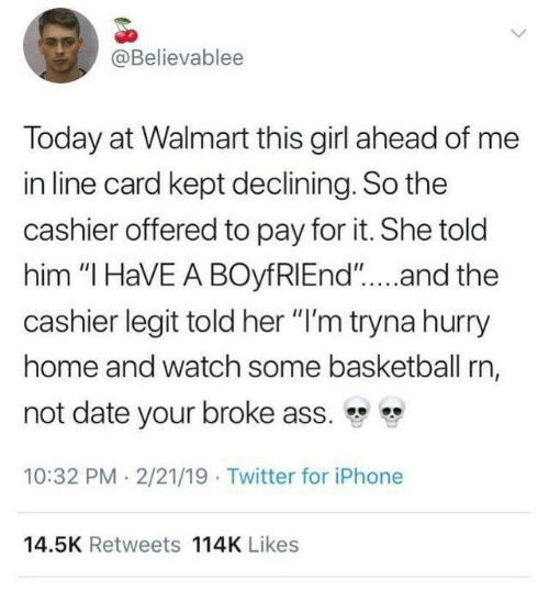 """Ass, Basketball, and Dank: @Believablee  Today at Walmart this girl ahead of me  in line card kept declining. So the  cashier offered to pay for it. She told  him """"I HaVE A BOyfRIEnd""""....and the  cashier legit told her """"I'm tryna hurry  home and watch some basketball rn,  not date your broke ass.  10:32 PM 2/21/19 Twitter for iPhone  14.5K Retweets 114K Likes"""