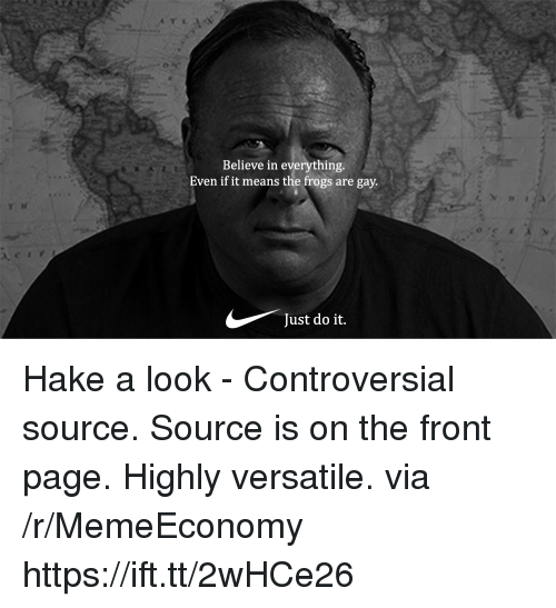 Just Do It, Controversial, and Page: Believe in everything  Even if it means the frogs are gay.  Just do it. Hake a look - Controversial source. Source is on the front page. Highly versatile. via /r/MemeEconomy https://ift.tt/2wHCe26