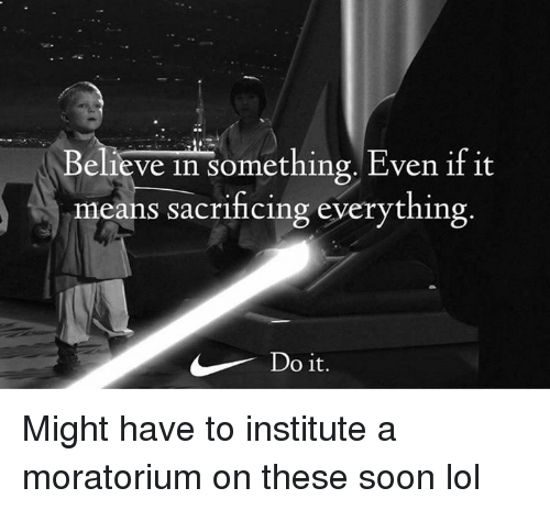 Lol, Memes, and Soon...: Believe in something. Even if it  means sacrihcing everything  Do it. Might have to institute a moratorium on these soon lol