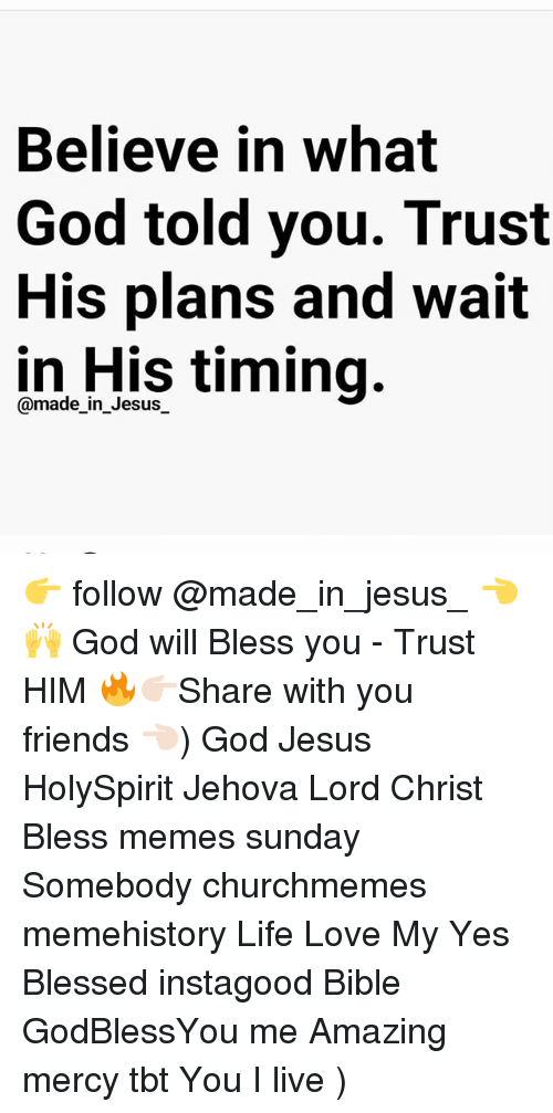 Meme History : Believe in what  God told you. Trust  His plans and wait  in His timing.  @made_in_Jesus_ 👉 follow @made_in_jesus_ 👈 🙌 God will Bless you - Trust HIM 🔥👉🏻Share with you friends 👈🏻) God Jesus HolySpirit Jehova Lord Christ Bless memes sunday Somebody churchmemes memehistory Life Love My Yes Blessed instagood Bible GodBlessYou me Amazing mercy tbt You I live )