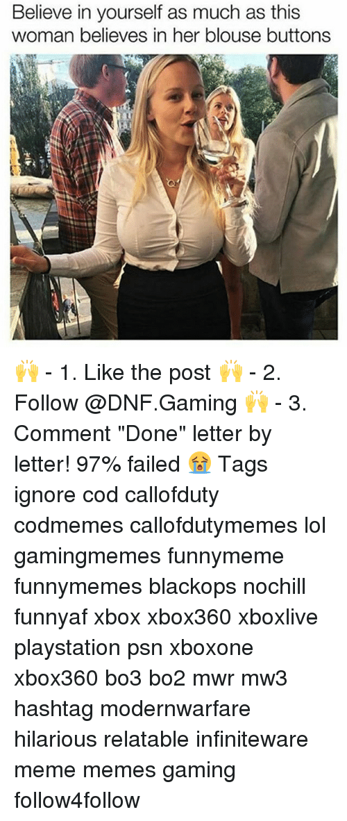 "psn: Believe in yourself as much as this  woman believes in her blouse buttons 🙌 - 1. Like the post 🙌 - 2. Follow @DNF.Gaming 🙌 - 3. Comment ""Done"" letter by letter! 97% failed 😭 Tags ignore cod callofduty codmemes callofdutymemes lol gamingmemes funnymeme funnymemes blackops nochill funnyaf xbox xbox360 xboxlive playstation psn xboxone xbox360 bo3 bo2 mwr mw3 hashtag modernwarfare hilarious relatable infiniteware meme memes gaming follow4follow"