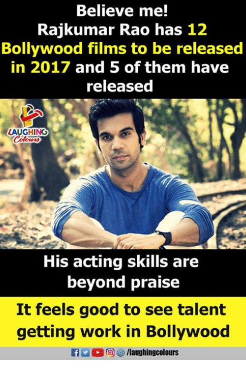 Work, Good, and Bollywood: Believe me!  Rajkumar Rao has 12  Bollywood films to be released  in 2017 and 5 of them have  released  LAUGHING  His acting skills are  beyond praise  It feels good to see talent  getting work in Bollywood  fo/laughingcolours