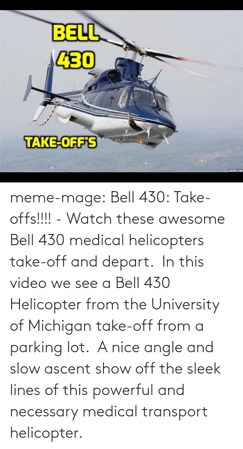 University of Michigan: BELL  430  TAKE-OFF'S meme-mage:  Bell 430: Take-offs!!!! - Watch these awesome Bell 430 medical helicopters take-off and depart. In  this video we see a Bell 430 Helicopter from the University of Michigan  take-off from a parking lot. A nice angle and slow ascent show off the  sleek lines of this powerful and necessary medical transport  helicopter.