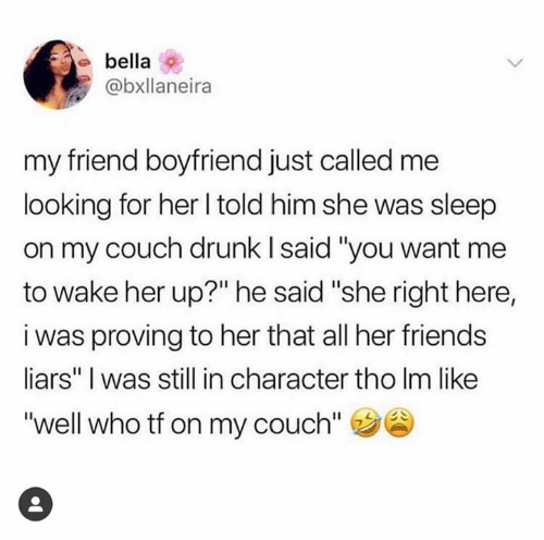 "Drunk, Friends, and Couch: bella  @bxllaneira  my friend boyfriend just called me  looking for her l told him she was sleep  on my couch drunk l said ""you want me  to wake her up?"" he said ""she right here,  i was proving to her that all her friends  liars"" I was still in character tho Im like  ""well who tf on my couch"""