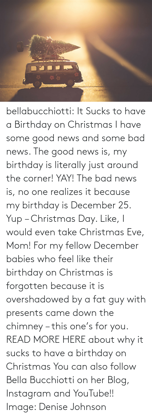 youtube.com: bellabucchiotti: It Sucks to have a Birthday on Christmas  I have some good news and some bad news. The good news is, my birthday  is literally just around the corner! YAY! The bad news is, no one  realizes it because my birthday is December 25. Yup – Christmas Day.  Like, I would even take Christmas Eve, Mom! For my fellow December  babies who feel like their birthday on Christmas is forgotten because it  is overshadowed by a fat guy with presents came down the chimney – this  one's for you.   READ MORE HERE about why it sucks to have a birthday on Christmas You can also follow Bella Bucchiotti on her Blog, Instagram and YouTube!! Image:   Denise Johnson