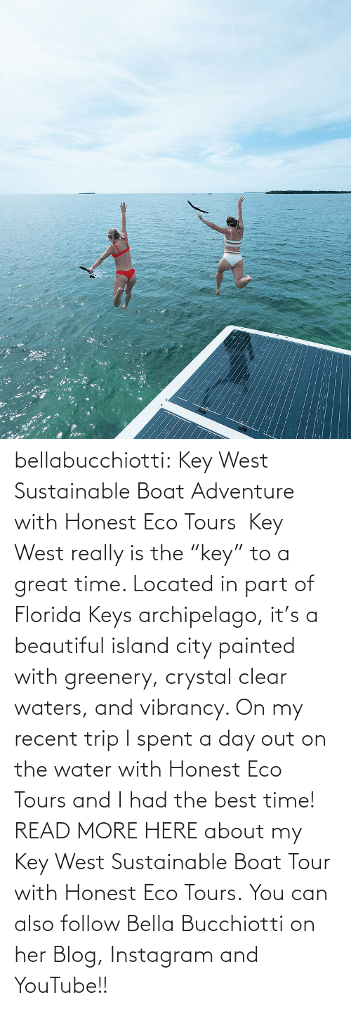 "youtube.com: :: bellabucchiotti:  Key West Sustainable Boat Adventure with Honest Eco Tours   Key West really is the ""key"" to a great time. Located in part of Florida Keys  archipelago, it's a beautiful island city painted with greenery,  crystal clear waters, and vibrancy. On my recent trip I spent a day out  on the water with Honest Eco Tours and I had the best time!  READ MORE HERE about my Key West Sustainable Boat Tour with Honest Eco Tours. You can also follow Bella Bucchiotti on her Blog, Instagram and YouTube!!"