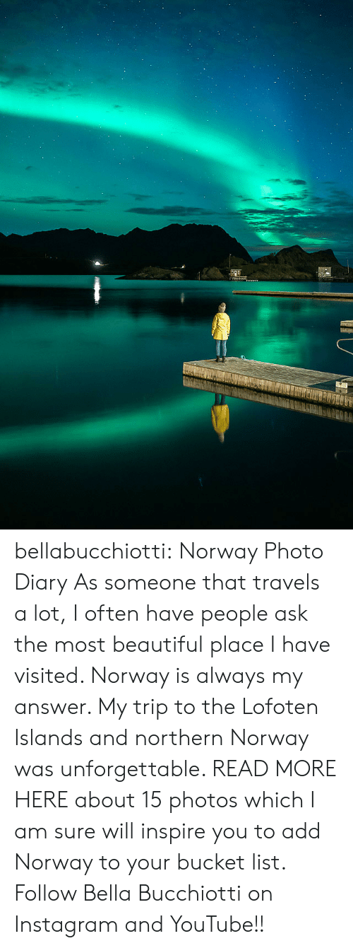 Northern: bellabucchiotti: Norway Photo Diary   As someone that travels a lot, I often have people ask the most  beautiful place I have visited. Norway is always my answer. My trip to  the Lofoten Islands and northern Norway was unforgettable. READ MORE HERE about 15 photos which I am sure will inspire you to add Norway to your  bucket list.  Follow Bella Bucchiotti on Instagram and YouTube!!