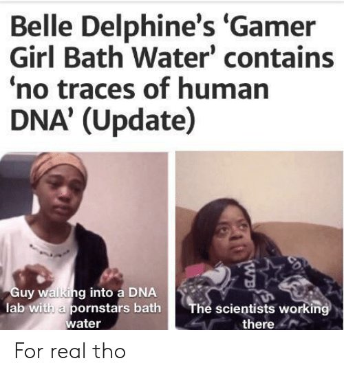 gamer girl: Belle Delphine's 'Gamer  Girl Bath Water' contains  no traces of human  DNA' (Update)  Guy walking into a DNA  lab with a pornstars bath  water  The scientists working  there  CD  WB For real tho