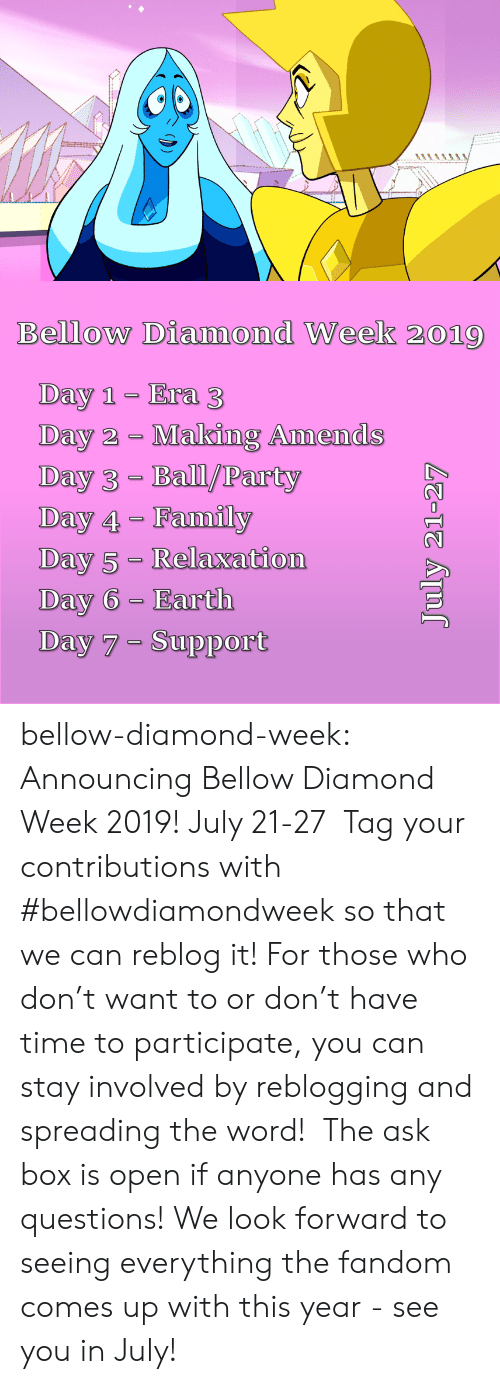 Family, Party, and Tumblr: Bellow Diamond Week 2019  Day 1 Era 3  Day 2 Making Amends  Day 3- Ball/Party  Day 4 Family  Day 5- Relaxation  Day 6 Earth  Day 7 Support  July 21-27 bellow-diamond-week:   Announcing Bellow Diamond Week 2019! July 21-27  Tag your contributions with #bellowdiamondweek so that we can reblog it! For those who don't want to or don't have time to participate, you can stay involved by reblogging and spreading the word!  The ask box is open if anyone has any questions! We look forward to seeing everything the fandom comes up with this year - see you in July!
