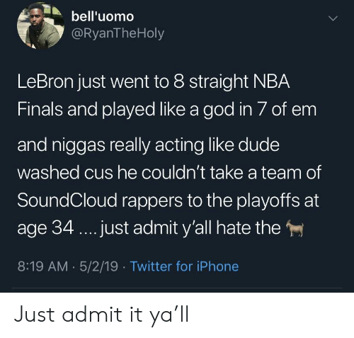 cus: bell'uomo  @RyanTheHoly  LeBron just went to 8 straight NBA  Finals and played like a god in 7 of em  and niggas really acting like dude  washed cus he couldn't take a team of  SoundCloud rappers to the playoffs at  age 34.. .just admit y'all hate the  8:19 AM 5/2/19 Twitter for iPhone Just admit it ya'll