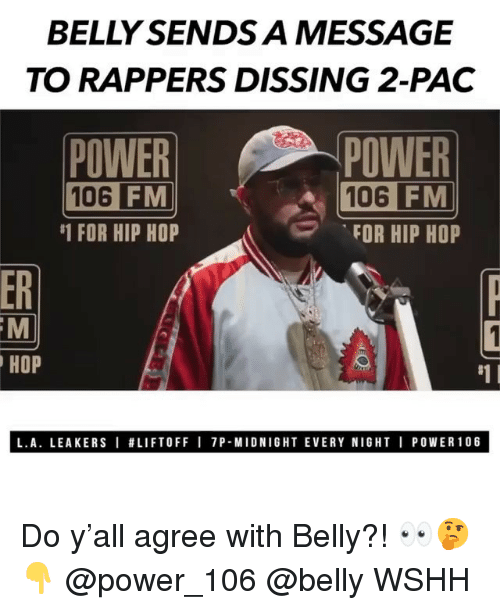 Dissing: BELLY SENDS A MESSAGE  TO RAPPERS DISSING 2-PAC  POWER  106  POWER  106 FM  FOR HIP HOP  FM  #1 FOR HIP HOP  ER  HOP  #1 I  L.A. LEAKERS I #LIFTOFF I 7P-MIDNIGHT EVERY NIGHT I POWER106 Do y'all agree with Belly?! 👀🤔👇 @power_106 @belly WSHH