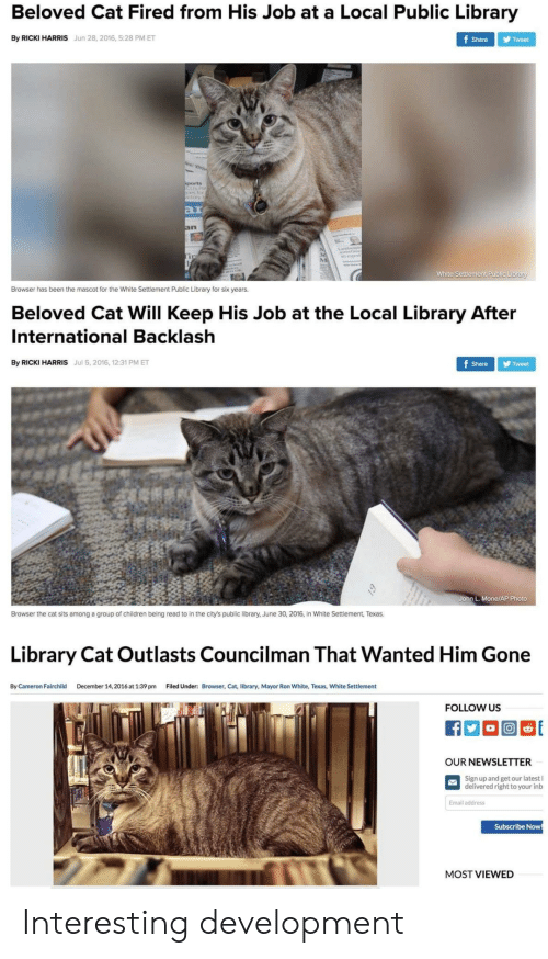 beloved: Beloved Cat Fired from His Job at a Local Public Library  By RICKI HARRIS Jun 28, 2016, 5:28 PM ET  Share Tweet  ar  In  White Settlement Public Library  Browser has been the mascot for the White Settlement Public Library for six years.  Beloved Cat Will Keep His Job at the Local Library After  International Backlash  By RICKI HARRIS Jul 5, 2016, 12:31 PM ET  Share Tweet  John L. Mone/AP Photo  Browser the cat sits among a group of children being read to in the city's public library, June 30, 2016, in White Settlement, Texas.  Library Cat Outlasts Councilman That Wanted Him Gone  By Cameron Fairchild  December 14, 2016 at 1:39 pm  Filed Under:  Browser, Cat, library, Mayor Ron White, Texas, White Settlement  FOLLOW US  OUR NEWSLETTER  Sign up and get our latest l  delivered right to your inb  Email address  Subscribe Now  MOST VIEWED Interesting development