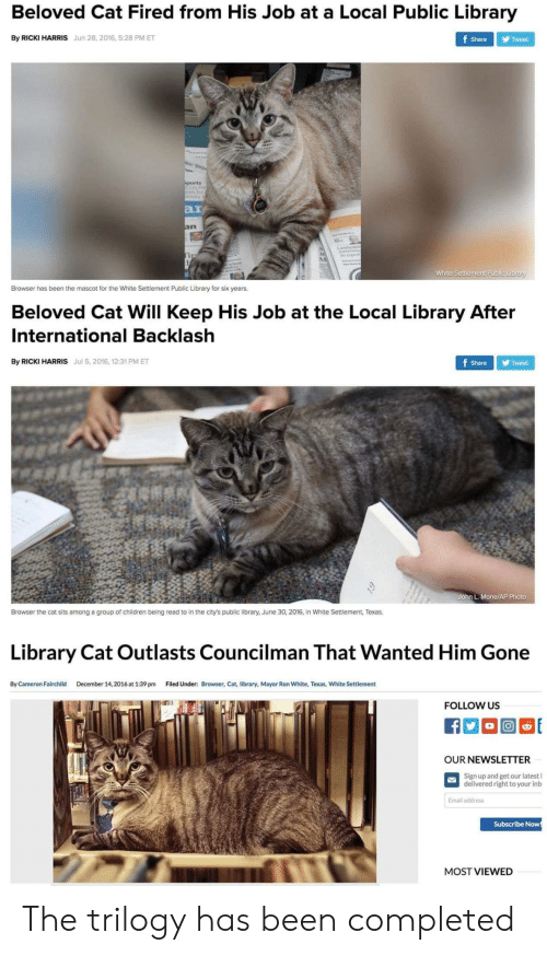 beloved: Beloved Cat Fired from His Job at a Local Public Library  By RICKI HARRIS Jun 28, 2016, 5:28 PM ET  Share Tweet  ar  White Settlement Public Library  Browser has been the mascot for the White Settlement Public Library for six years.  Beloved Cat Will Keep His Job at the Local Library After  International Backlash  By RICKI HARRIS Jul 5, 2016, 12:31 PM ET  ShareTweet  John L. Mone/AP Photo  Browser the cat sits among a group of children being read to in the city's public library, June 30, 2016, in White Settlement, Texas.  Library Cat Outlasts Councilman That Wanted Him Gone  By Cameron Fairchild  December 14,2016 at 1:39 pm  Filed Under:  Browser, Cat, library, Mayor Ron White, Texas, White Settlement  FOLLOW US  OUR NEWSLETTER  Sign up and get our latest l  delivered right to your inb  Email address  Subscribe Now  MOST VIEWED The trilogy has been completed