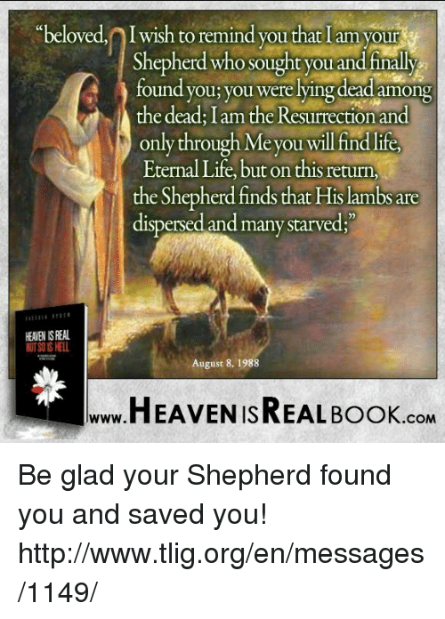 August 8: beloved, Iwish to remind you that I am your  Shepherd who sought you and finally  found you; you were lying dead among  the dead: I am the Resurrection and  only through e you will fin  Eternal Life, but on thisreturn,  the Shepherdfinds that Hislambs are  dispersed and many starved;  HEAEN ISREAL  August 8, 1988  HEAVEN ISREAL Book  .COM Be glad your Shepherd found you and saved you! http://www.tlig.org/en/messages/1149/