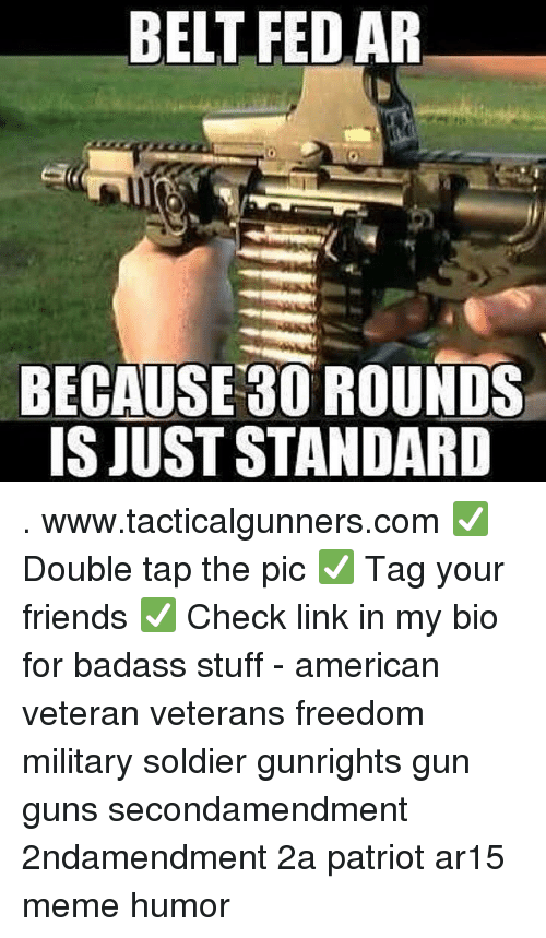 Friends, Guns, and Meme: BELT FED AR  BECAUSE 30 ROUNDS  IS JUST STANDARD . www.tacticalgunners.com ✅ Double tap the pic ✅ Tag your friends ✅ Check link in my bio for badass stuff - american veteran veterans freedom military soldier gunrights gun guns secondamendment 2ndamendment 2a patriot ar15 meme humor
