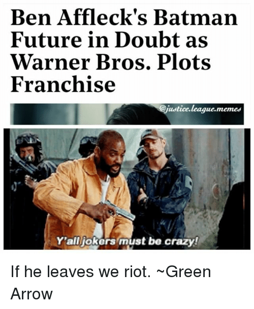 Rioting: Ben Affleck's Batman  Future in Doubt as  Warner Bros. Plots  Franchise  @justice.league.memes  Y'alljokers must be crazy! If he leaves we riot. ~Green Arrow