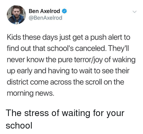 News, School, and Kids: Ben Axelrod  @BenAxelrod  3  Kids these days just get a push alert to  find out that school's canceled. They'll  never know the pure terror/joy of waking  up early and having to wait to see their  district come across the scroll on the  morning news. The stress of waiting for your school