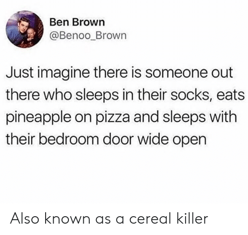 cereal killer: Ben Brown  @Benoo_Brown  Just imagine there is someone out  there who sleeps in their socks, eats  pineapple on pizza and sleeps with  their bedroom door wide open Also known as a cereal killer