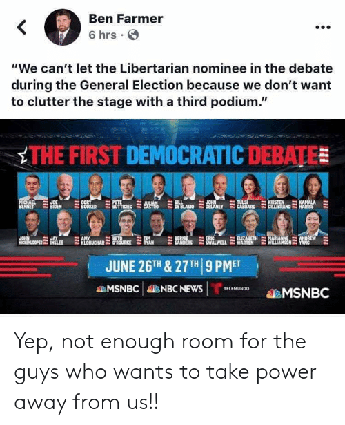 "Bernie Sanders, Elizabeth Warren, and Jay: Ben Farmer  <  6 hrs  ""We can't let the Libertarian nominee in the debate  during the General Election because we don't want  to clutter the stage with a third podium.""  THE FIRST DEMOCRATIC DEBATE  PETE  BUTTIGIEC  CORY  BOOKER  JOHN  DELANEY  KIRSTEN  CILLIBRAND  KAMALA  HARRIS  MICHAEL  BENNET  BIL  DE BLASIO  TULS  GABBARD  JOE  ULIAN  CASTRO  JAY  ON OPERSLEE RBBUCHAR ROURKE  OPELLEER  INSLEE  BETO  ERIC  SWALWELL  BERNIE  SANDERS  ELIZABETH  WARREN  MARIANNE  WILLIAMSON YANG  TIM  RYAN  ANDREW  JUNE 26TH & 27TH 9 PMET  MSNBC  NBC NEWS  TELEMUNDO  MSNBC Yep, not enough room for the guys who wants to take power away from us!!"