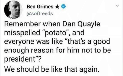 """Be Like, Memes, and Good: Ben Grimes  @softreeds  Remember when Dan Quayle  misspelled """"potato"""", and  everyone was like """"that's a good  enough reason for him not to be  president""""?  We should be like that again."""