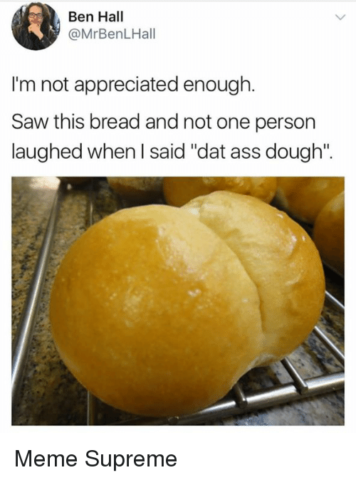 "dat ass: Ben Hall  @MrBenLHall  I'm not appreciated enough.  Saw this bread and not one person  laughed when I said ""dat ass dough"". Meme Supreme"