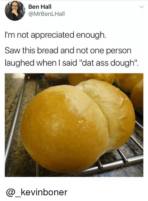 "dat ass: Ben Hall  @MrBenLHall  I'm not appreciated enough.  Saw this bread and not one person  laughed when I said ""dat ass dough'"". @_kevinboner"