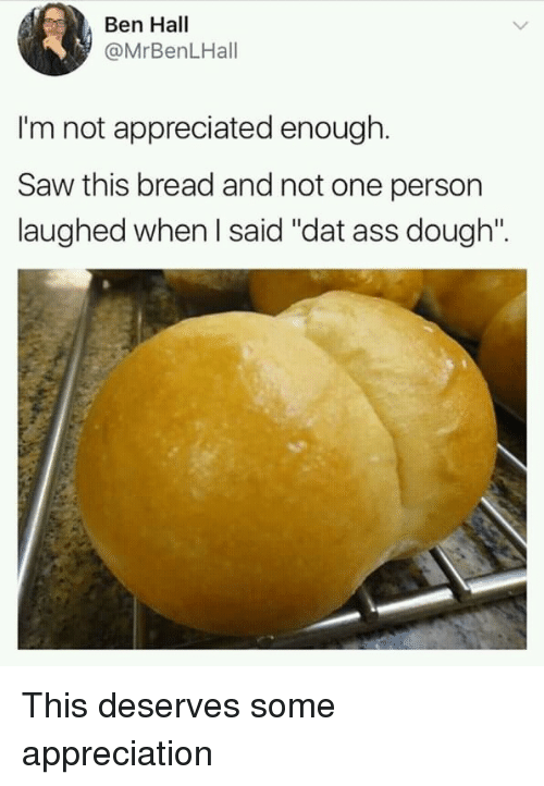 "dat ass: Ben Hall  @MrBenLHall  I'm not appreciated enough.  Saw this bread and not one person  laughed when I said ""dat ass dough"". This deserves some appreciation"