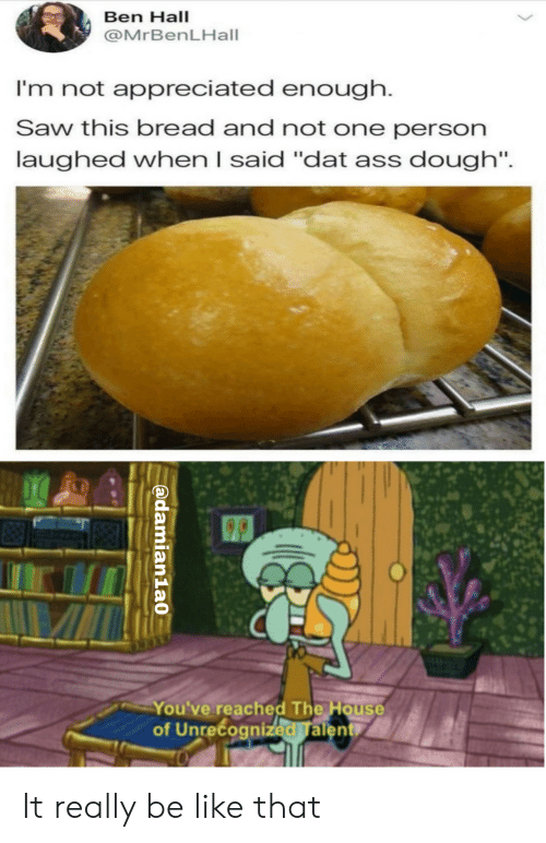 "dat ass: Ben Hall  @MrBenLHall  I'm not appreciated enough.  Saw this bread and not one person  laughed when I said ""dat ass dough"".  You've reached The House  of Unrecognized Talent  O  @damian1a0 It really be like that"