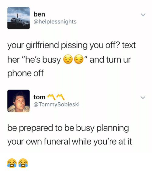 "Phone, Text, and Girlfriend: ben  @helplessnights  your girlfriend pissing you off? text  her ""he's busy "" and turn ur  phone off  tom 서서  @TommySobieski  be prepared to be busy planning  your own funeral while you're at it 😂😂"