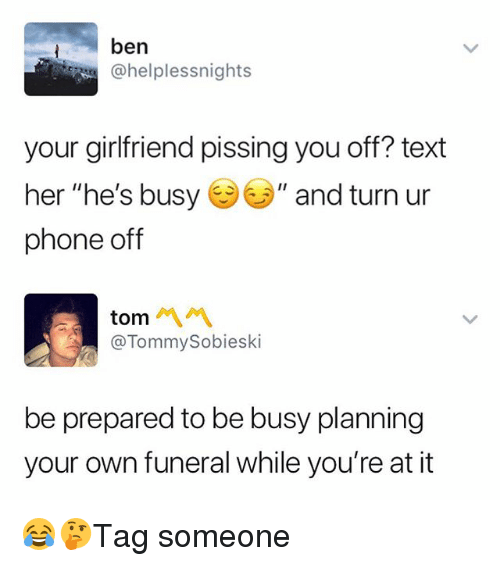 "Memes, Phone, and Text: ben  @helplessnights  your girlfriend pissing you off? text  her ""he's busyぎソ// and turn ur  phone off  tom 서 서  @TommySobieski  be prepared to be busy planning  your own funeral while you're at it 😂🤔Tag someone"