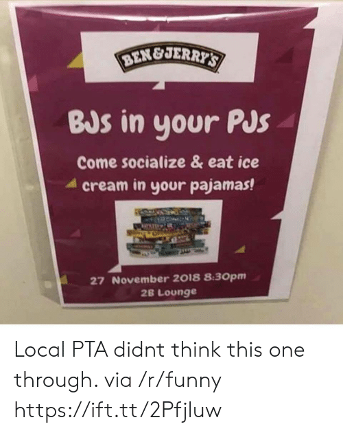jer: BEN&JER  BJs in your PJs  Come socialize & eat ice  4 cream in your pajamas!  27 November 2018 8:30pm  2B Lounge Local PTA didnt think this one through. via /r/funny https://ift.tt/2Pfjluw