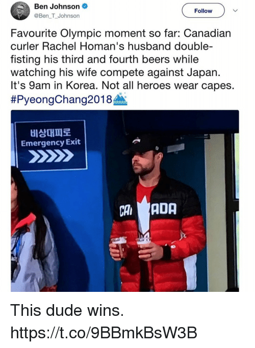 Fisting: Ben Johnson  @Ben T_Johnson  Follow  Favourite Olympic moment so far: Canadian  curler Rachel Homan's husband double-  fisting his third and fourth beers while  watching his wife compete against Japan.  It's 9am in Korea. Not all heroes wear capes.  #PyeongChang201 8A.  비상대피로  Emergency Exit  CAADA  부. This dude wins. https://t.co/9BBmkBsW3B