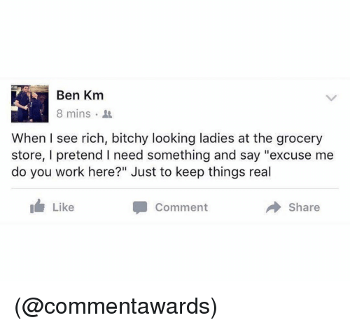 "Work, Dank Memes, and Looking: Ben Km  8 mins  When I see rich, bitchy looking ladies at the grocery  store, I pretend I need something and say ""excuse me  do you work here?"" Just to keep things real  Like  Comment  Share (@commentawards)"