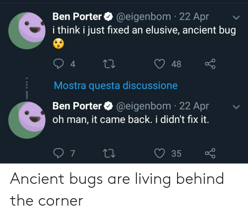 Ancient, Living, and Back: Ben Porter @eigenbom 22 Apr  i think i just fixed an elusive, ancient bug  48  4  Mostra questa discussione  Ben Porter@eigenbom 22 Apr  oh man, it came back. i didnt fix it  35  7 Ancient bugs are living behind the corner