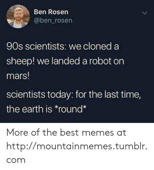 "Memes, Tumblr, and Best: Ben Rosen  @ben rosen  90s scientists: we cloned a  sheep! we landeda robot on  mars!  scientists today: for the last time,  the earth is ""round* More of the best memes at http://mountainmemes.tumblr.com"