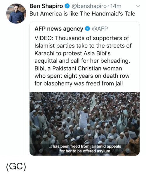 America, Jail, and Memes: Ben Shapiro @benshapiro 14mv  But America is like The Handmaid's Tale  AFP news agency @AFP  VIDEO: Thousands of supporters of  Islamist parties take to the streets of  Karachi to protest Asia Bibi's  acquittal and call for her beheading  Bibi, a Pakistani Christian woman  who spent eight years on death row  for blasphemy was freed from jail  has been freed from jail amid appeals  for her to be offered asylum (GC)
