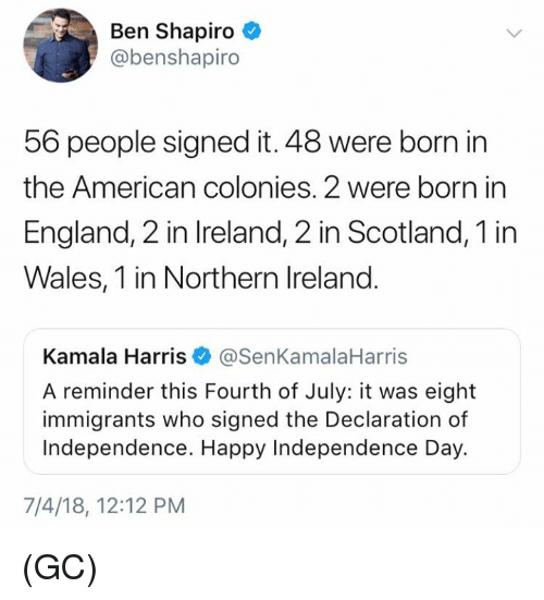 kamala: Ben Shapiro  @benshapiro  56 people signed it. 48 were born in  the American colonies. 2 were born in  England, 2 in Ireland, 2 in Scotland, 1 in  Wales, 1 in Northern Ireland.  Kamala Harris@SenKamalaHarris  A reminder this Fourth of July: it was eight  immigrants who signed the Declaration of  Independence. Happy Independence Day.  7/4/18, 12:12 PM (GC)