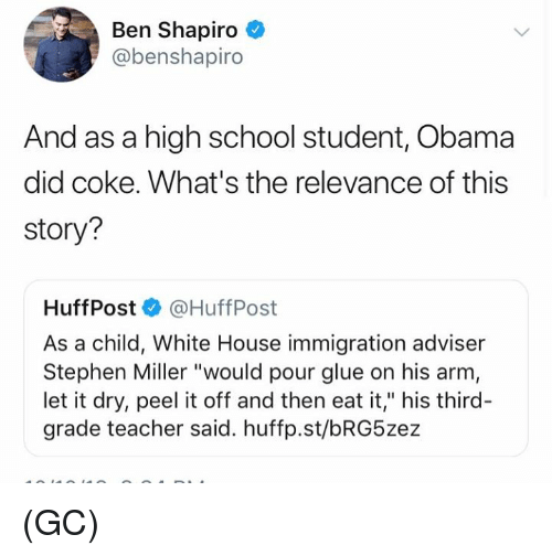 """high-school-student: Ben Shapiro  @benshapiro  And as a high school student, Obama  did coke. What's the relevance of this  story?  Huff Post·@HuffPost  As a child, White House immigration adviser  Stephen Miller """"would pour glue on his arm  let it dry, peel it off and then eat it,"""" his third-  grade teacher said. huffp.st/bRG5zez (GC)"""